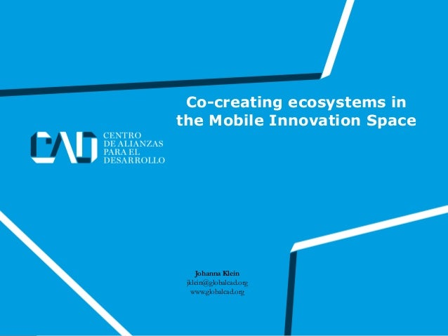 Co-creating ecosystems in the Mobile Innovation Space Johanna Klein jklein@globalcad.org www.globalcad.org