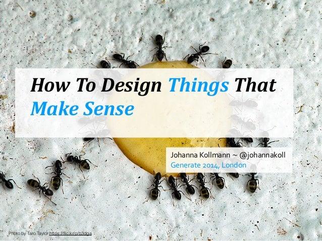 How  To  Design  Things  That   Make  Sense Johanna  Kollmann  ~  @johannakoll   Generate  2014,  ...