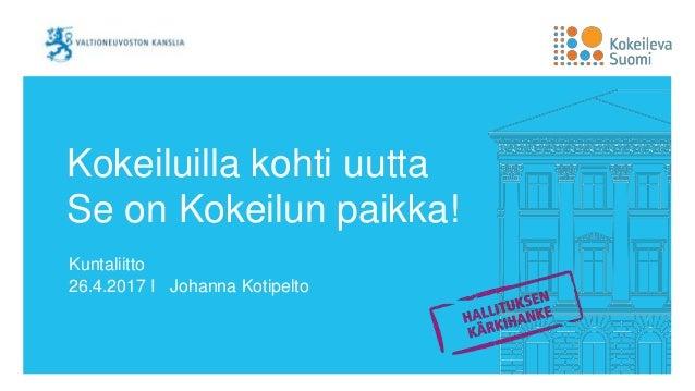 Kokeiluilla kohti uutta Se on Kokeilun paikka! Kuntaliitto 26.4.2017 I Johanna Kotipelto