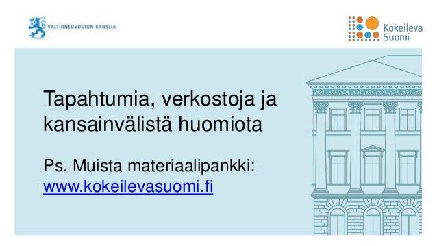 Tapahtumia, verkostoja ja kansainvälistä huomiota Ps. Muista materiaalipankki: www.kokeilevasuomi.fi