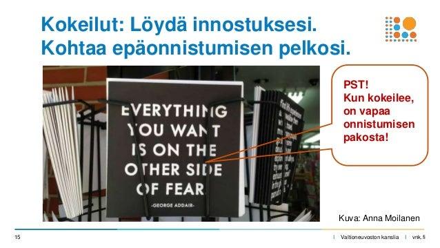 I Valtioneuvoston kanslia I vnk.fi15 Kokeilut: Löydä innostuksesi. Kohtaa epäonnistumisen pelkosi. Kuva: Anna Moilanen PST...