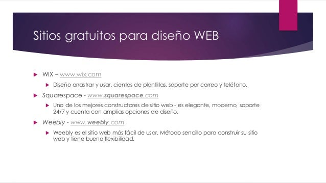 Sitios gratuitos para diseño WEB  WIX – www.wix.com  Diseño arrastrar y usar, cientos de plantillas, soporte por correo ...