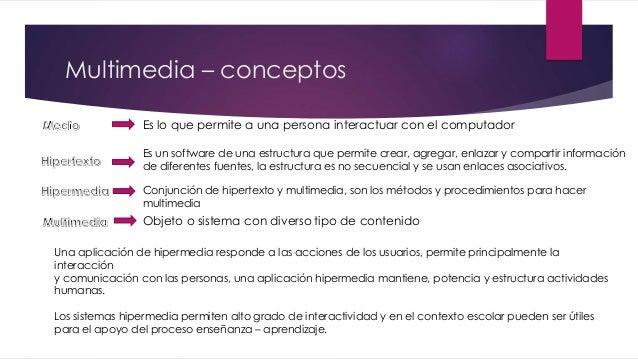 Multimedia – conceptos Es lo que permite a una persona interactuar con el computador Es un software de una estructura que ...