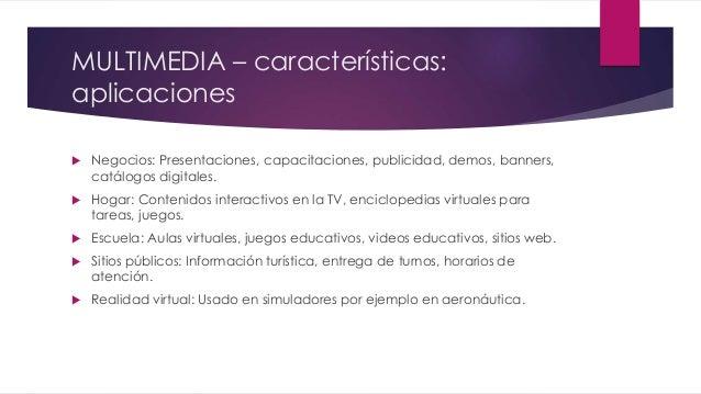 MULTIMEDIA – características: aplicaciones  Negocios: Presentaciones, capacitaciones, publicidad, demos, banners, catálog...