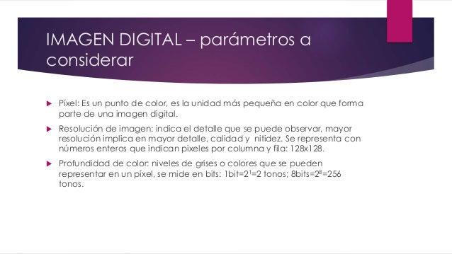 IMAGEN DIGITAL – parámetros a considerar  Píxel: Es un punto de color, es la unidad más pequeña en color que forma parte ...