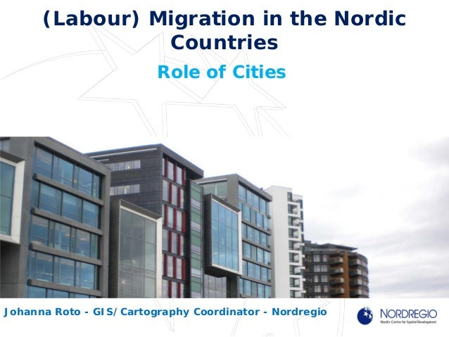 (Labour) Migration in the NordicCountriesRole of CitiesJohanna Roto - GIS/Cartography Coordinator - Nordregio
