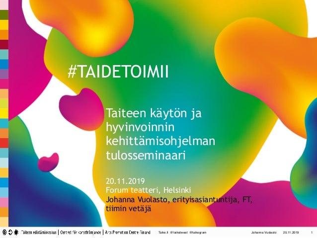 Taike.fi @taiketweet @taikegram Johanna Vuolasto 25.11.2019 1 #TAIDETOIMII Taiteen käytön ja hyvinvoinnin kehittämisohjelm...