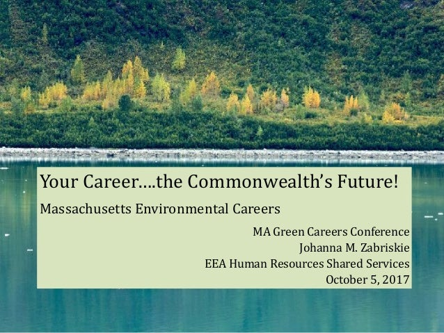 Your	Career….the	Commonwealth's	Future!	 Massachusetts	Environmental	Careers	 MA	Green	Careers	Conference	 Johanna	M.	Zabr...