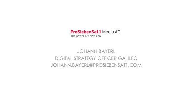 JOHANN BAYERL DIGITAL STRATEGY OFFICER GALILEO JOHANN.BAYERL@PROSIEBENSAT1.COM