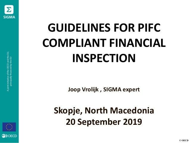 © OECD GUIDELINES FOR PIFC COMPLIANT FINANCIAL INSPECTION Joop Vrolijk , SIGMA expert Skopje, North Macedonia 20 September...