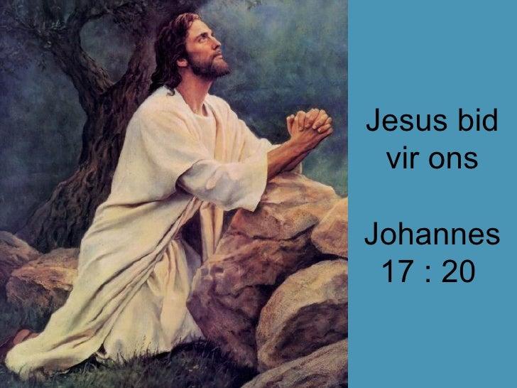 Jesus bid vir ons Johannes 17 : 20