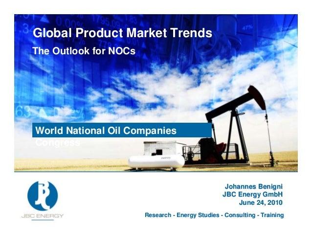 28 June 2010 Global Product Market Trends The Outlook for NOCs Johannes BenigniJohannes Benigni JBC Energy GmbHJBC Energy ...