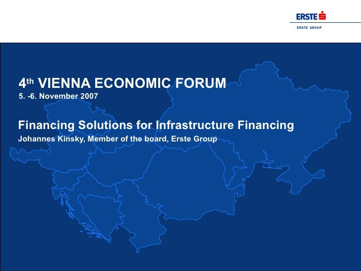 4 th  VIENNA ECONOMIC FORUM 5. -6. November 2007 Financing Solutions for Infrastructure Financing Johannes Kinsky, Member ...