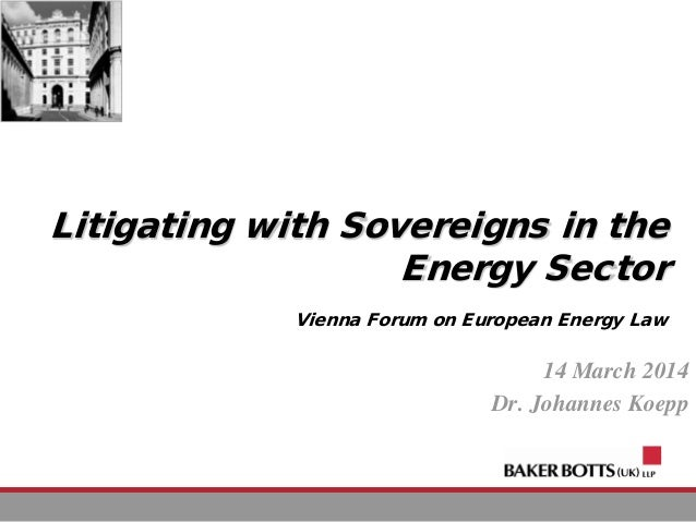 Litigating with Sovereigns in the Energy Sector Vienna Forum on European Energy Law 14 March 2014 Dr. Johannes Koepp
