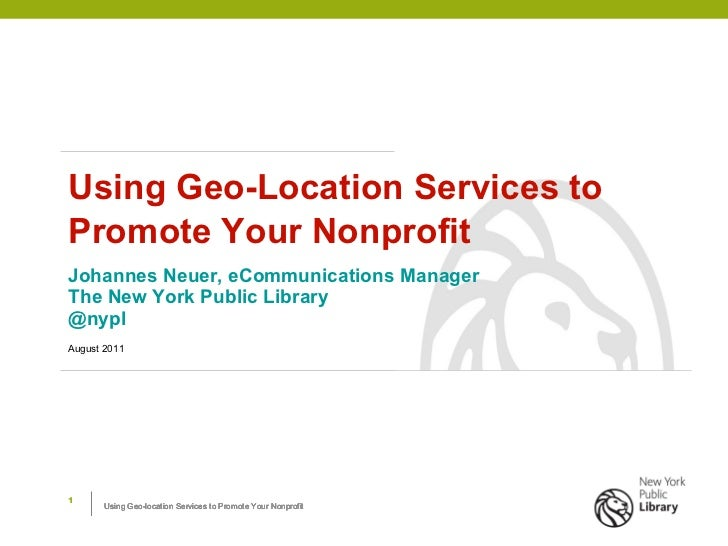 Using Geo-Location Services to Promote Your Nonprofit Johannes Neuer, eCommunications Manager The New York Public Library ...