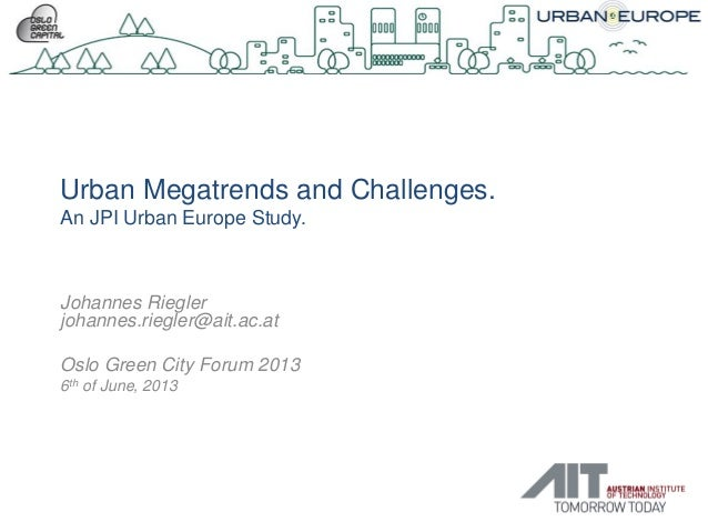 Urban Megatrends and Challenges.An JPI Urban Europe Study.Johannes Rieglerjohannes.riegler@ait.ac.atOslo Green City Forum ...