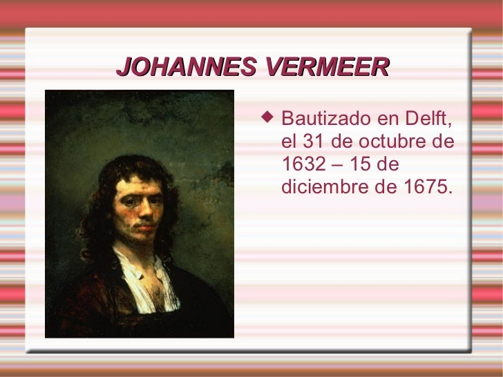 JOHANNES VERMEER           Bautizado en Delft,            el 31 de octubre de            1632 – 15 de            diciembr...