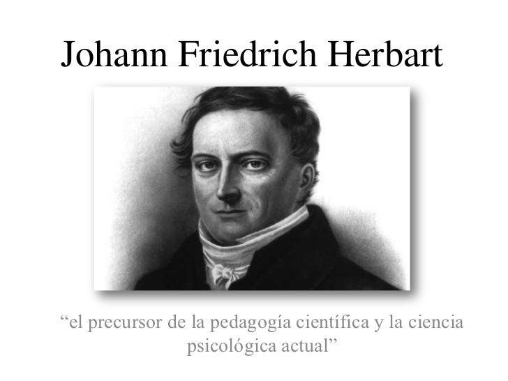 """Johann Friedrich Herbart""""el precursor de la pedagogía científica y la ciencia                psicológica actual"""""""