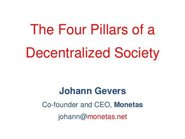 The Four Pillars of a Decentralized Society Johann Gevers Co-founder and CEO, Monetas johann@monetas.net
