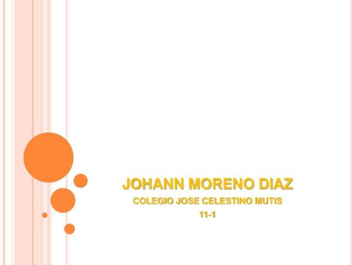 JOHANN MORENO DIAZ<br />COLEGIO JOSE CELESTINO MUTIS<br />11-1<br />