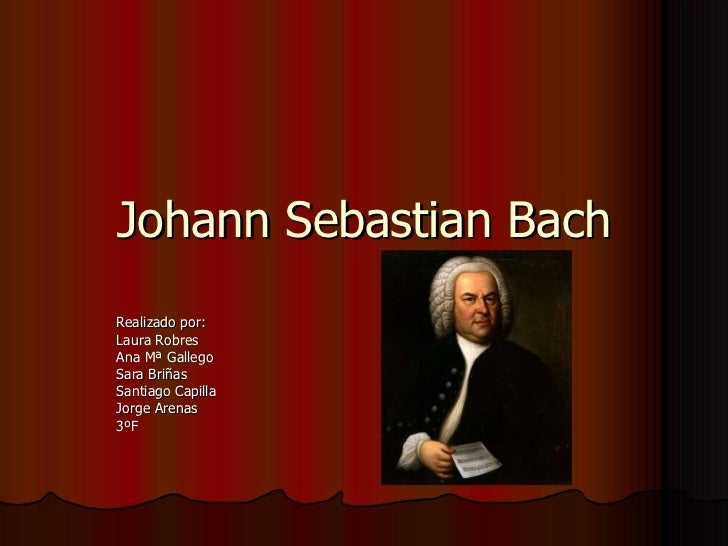Johann Sebastian Bach Realizado por: Laura Robres Ana Mª Gallego  Sara Briñas Santiago Capilla Jorge Arenas 3ºF