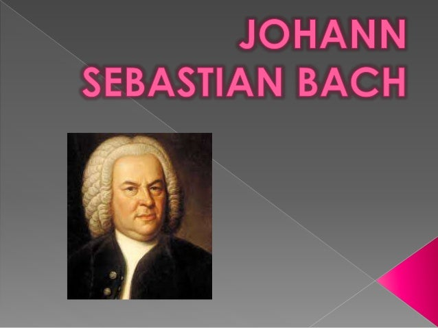 Johann Sebastian Bach nació en  Alemania.  FECHA DE NACIMIENTO Y MUERTE  Nació el 21 de Marzo de 1685 y murió el 28  de Ju...