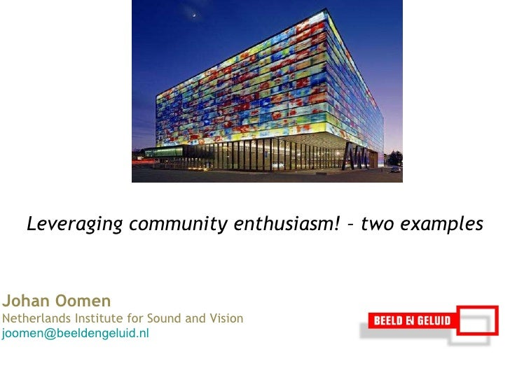 Johan Oomen  Netherlands Institute for Sound and Vision [email_address] Leveraging community enthusiasm!  –  two examples