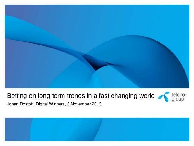 Betting on long-term trends in a fast changing world Johan Rostoft, Digital Winners, 8 November 2013