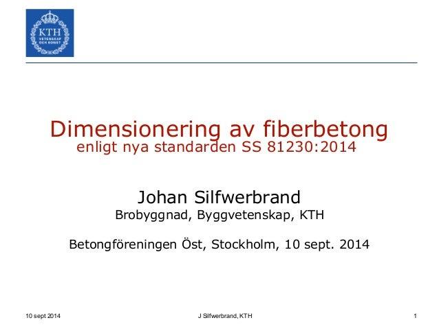 Dimensionering av fiberbetong  enligt nya standarden SS 81230:2014  Johan Silfwerbrand  Brobyggnad, Byggvetenskap, KTH  Be...