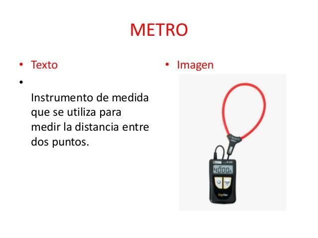 METRO • Texto • Instrumento de medida que se utiliza para medir la distancia entre dos puntos.  • Imagen