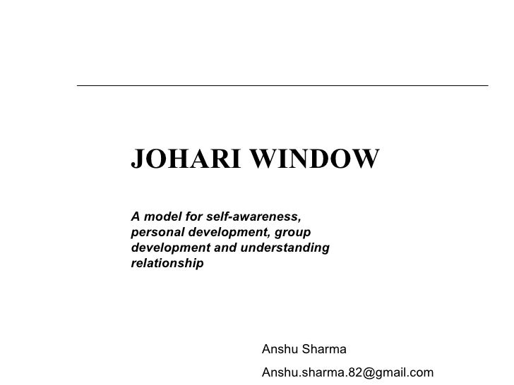 JOHARI WINDOW A model for self-awareness, personal development, group development and understanding relationship Anshu Sha...