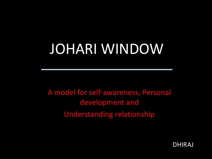 JOHARI WINDOW<br />A model for self-awareness, Personal development and <br />Understanding relationship<br />DHIRAJ<br />