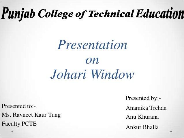 Presentation on Johari Window Presented by:Presented to:Ms. Ravneet Kaur Tung Faculty PCTE  Anamika Trehan Anu Khurana Ank...