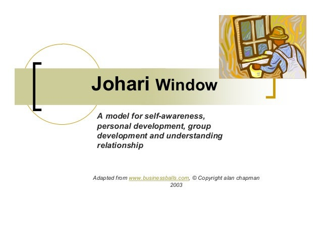 Johari Window Adapted from www.businessballs.com, © Copyright alan chapman 2003 A model for self-awareness, personal devel...