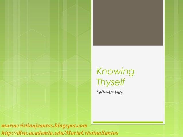 Knowing Thyself Self-Mastery mariacristinajsantos.blogspot.com http://dlsu.academia.edu/MariaCristinaSantos