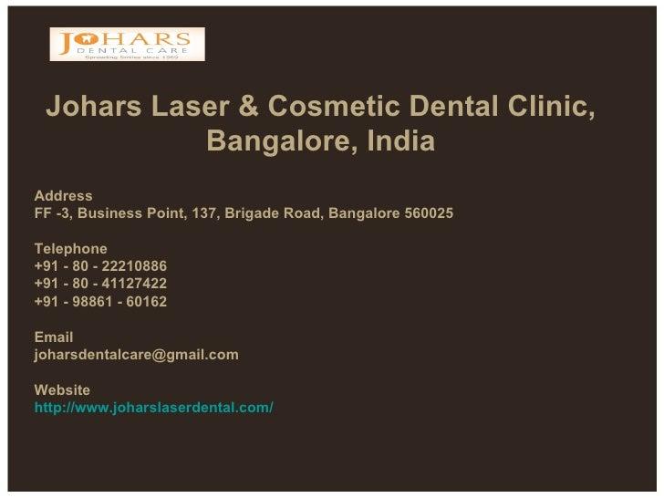Johars Laser & Cosmetic Dental Clinic, Bangalore, India Address FF -3, Business Point, 137, Brigade Road, Bangalore 56002...