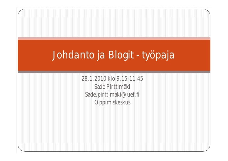 Johdanto ja Blogit - työpaja        28.1.2010 klo 9.15-11.45            Säde Pirttimäki        Sade.pirttimaki@uef.fi     ...