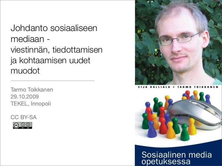Johdanto sosiaaliseen mediaan - viestinnän, tiedottamisen ja kohtaamisen uudet muodot  Tarmo Toikkanen 29.10.2009 TEKEL, I...