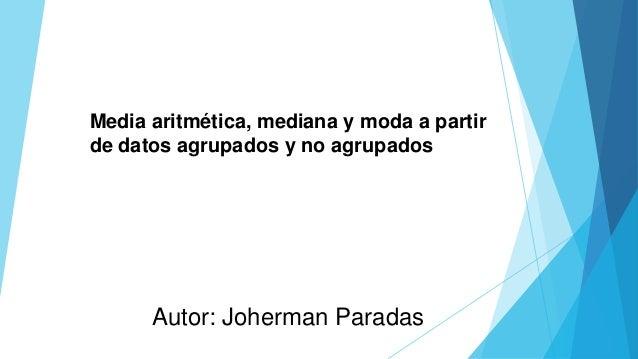 Autor: Joherman Paradas Media aritmética, mediana y moda a partir de datos agrupados y no agrupados