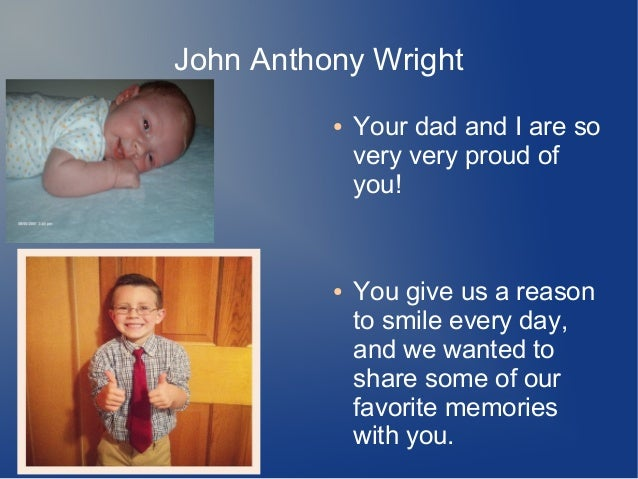 John Anthony Wright ● Your dad and I are so very very proud of you! ● You give us a reason to smile every day, and we want...