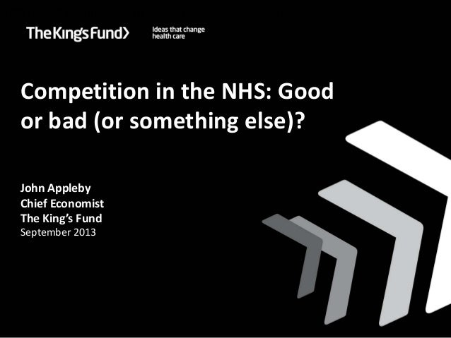 Competition in the NHS: Good or bad (or something else)? John Appleby Chief Economist The King's Fund September 2013 Impro...