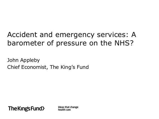 Accident and emergency services: Abarometer of pressure on the NHS?John ApplebyChief Economist, The King's Fund