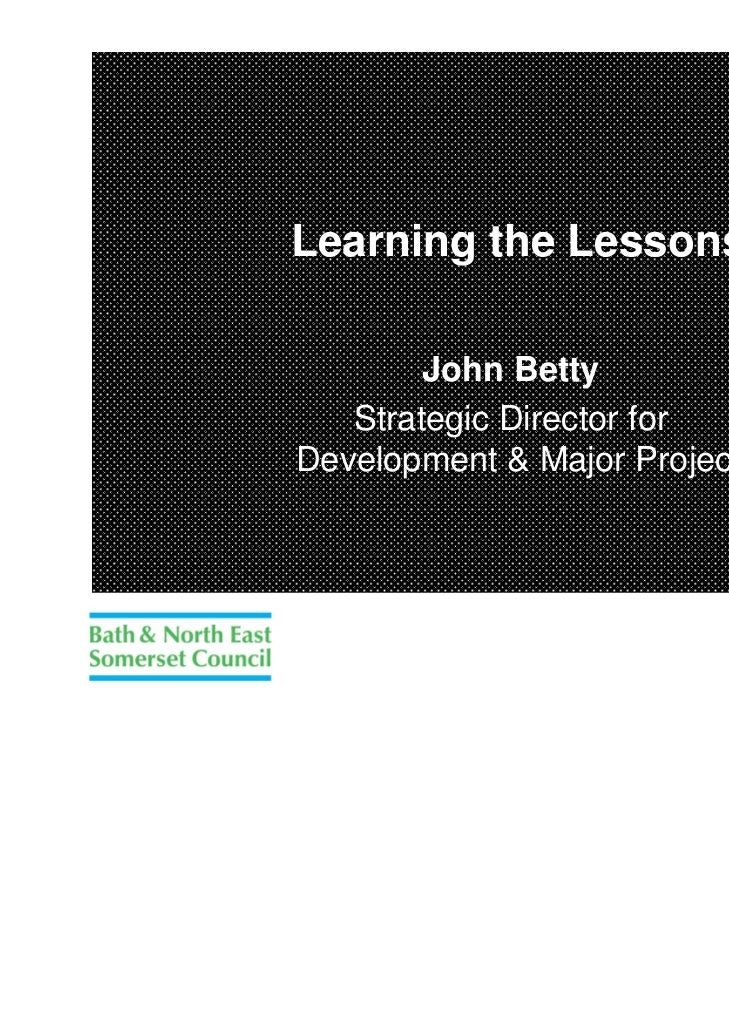 Learning the Lessons        John Betty   Strategic Director forDevelopment & Major Projects