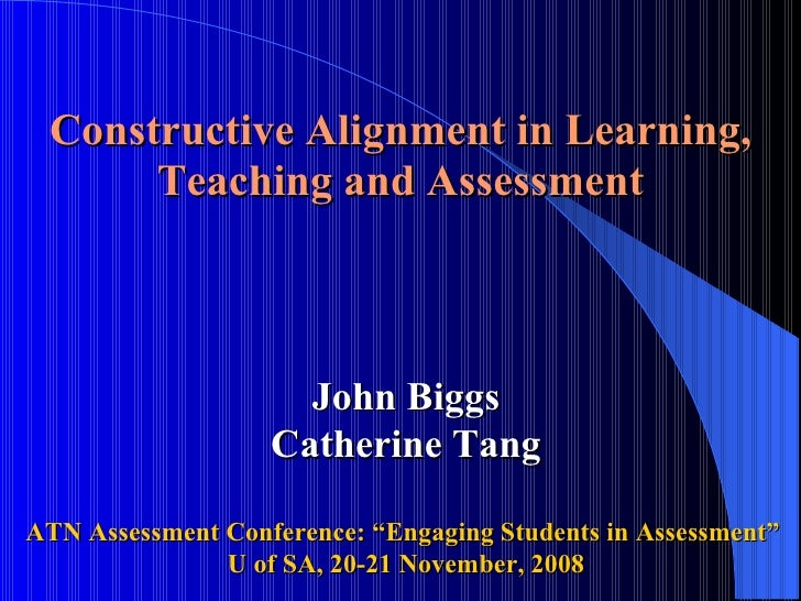 "Constructive Alignment in Learning, Teaching and Assessment     John Biggs Catherine Tang ATN Assessment Conference: ""Enga..."