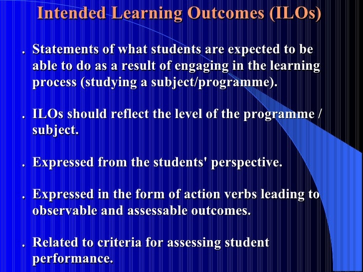 Intended Learning Outcomes (ILOs)  .  Statements of what students are expected to be    able to do as a result of engaging...