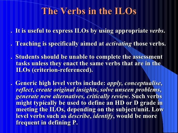 The Verbs   in the ILOs <ul><ul><li>.  It is useful to express ILOs by using appropriate  verbs . </li></ul></ul><ul><ul><...