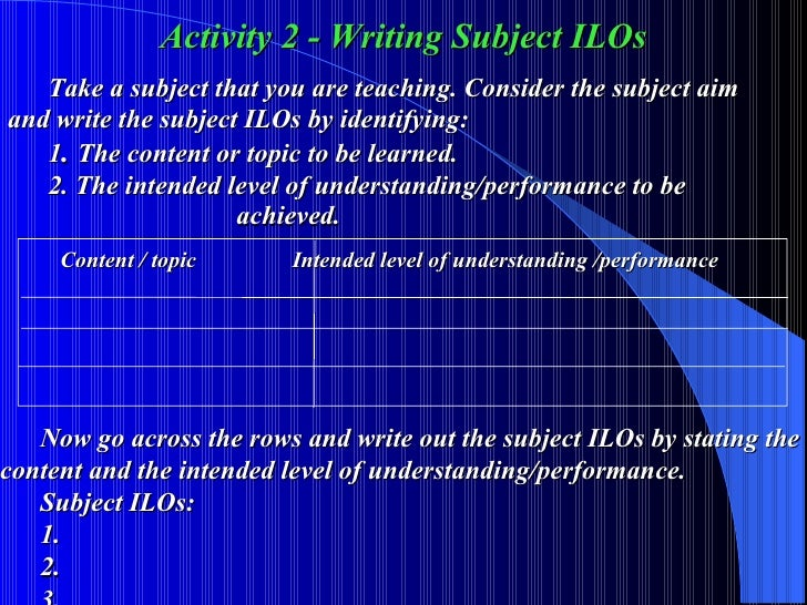 Activity 2 - Writing Subject ILOs Take a subject that you are teaching. Consider the subject aim  and write the subject IL...