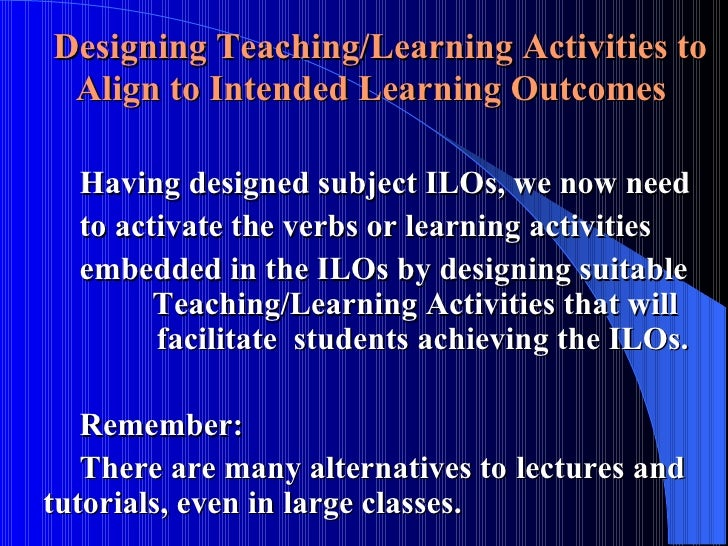 Designing Teaching/Learning Activities to Align to Intended Learning Outcomes <ul><li>Having designed subject ILOs, we now...