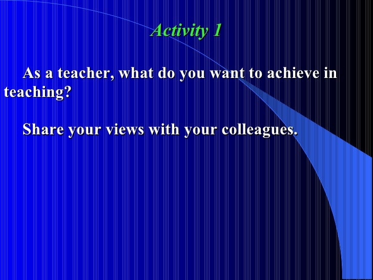 Activity 1 As a teacher, what do you want to achieve in  teaching? Share your views with your colleagues.