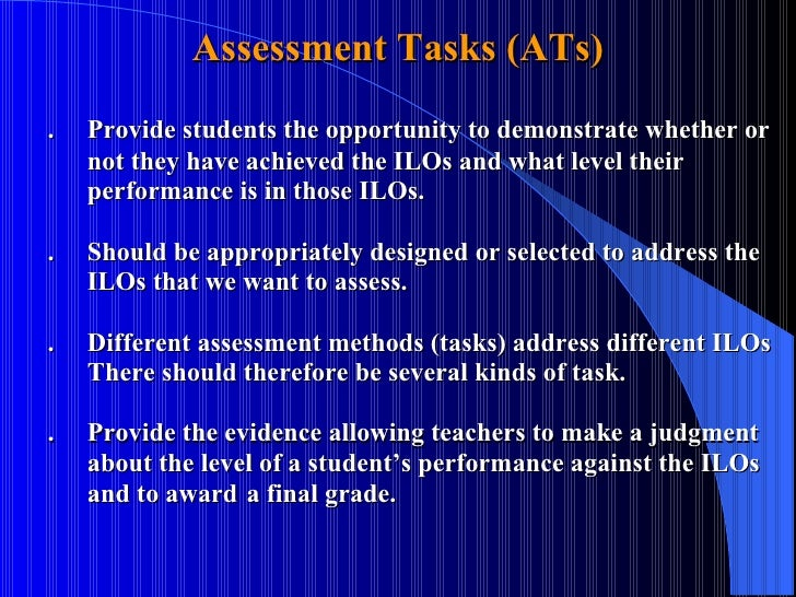 Assessment Tasks (ATs) . Provide students the opportunity to demonstrate whether or  not they have achieved the ILOs and w...